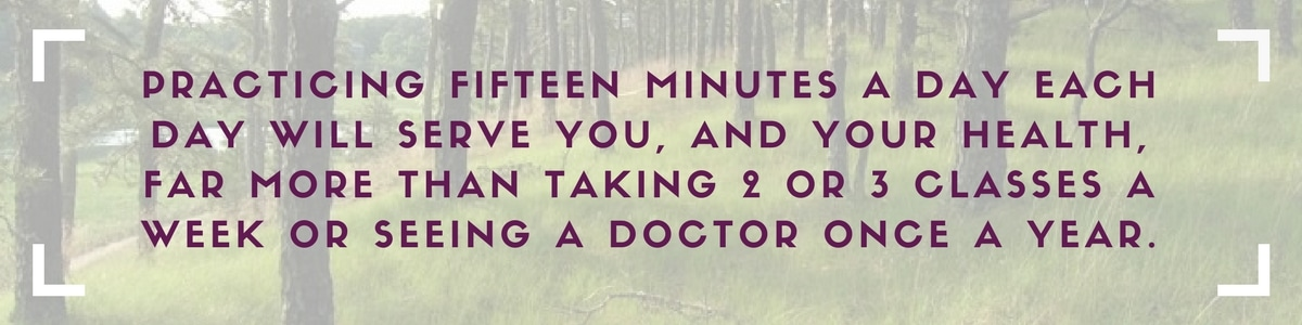 Practicing fifteen minutes a day each day will serve you, and your health, far more than taking 2 or 3 classes a week or seeing a doctor once a year.