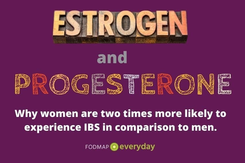 Estrogen and Progesterone - Do Hormones Affect Women & Men Differently? Yes, there is strong evidence that gender plays an important role in the development, primary symptoms, incidence, and treatment options for IBS. Women are two times more likely to experience IBS in comparison to men.
