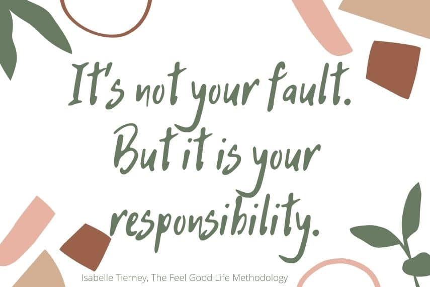 Quote: It's not your fault. But it is your responsibility.